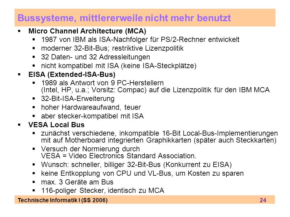Technische Informatik I (SS 2006) 24 Bussysteme, mittlererweile nicht mehr benutzt Micro Channel Architecture (MCA) 1987 von IBM als ISA-Nachfolger für PS/2-Rechner entwickelt moderner 32-Bit-Bus; restriktive Lizenzpolitik 32 Daten- und 32 Adressleitungen nicht kompatibel mit ISA (keine ISA-Steckplätze) EISA (Extended-ISA-Bus) 1989 als Antwort von 9 PC-Herstellern (Intel, HP, u.a.; Vorsitz: Compac) auf die Lizenzpolitik für den IBM MCA 32-Bit-ISA-Erweiterung hoher Hardwareaufwand, teuer aber stecker-kompatibel mit ISA VESA Local Bus zunächst verschiedene, inkompatible 16-Bit Local-Bus-Implementierungen mit auf Motherboard integrierten Graphikkarten (später auch Steckkarten) Versuch der Normierung durch VESA = Video Electronics Standard Association.