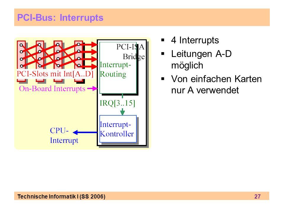 Technische Informatik I (SS 2006) 27 PCI-Bus: Interrupts 4 Interrupts Leitungen A-D möglich Von einfachen Karten nur A verwendet
