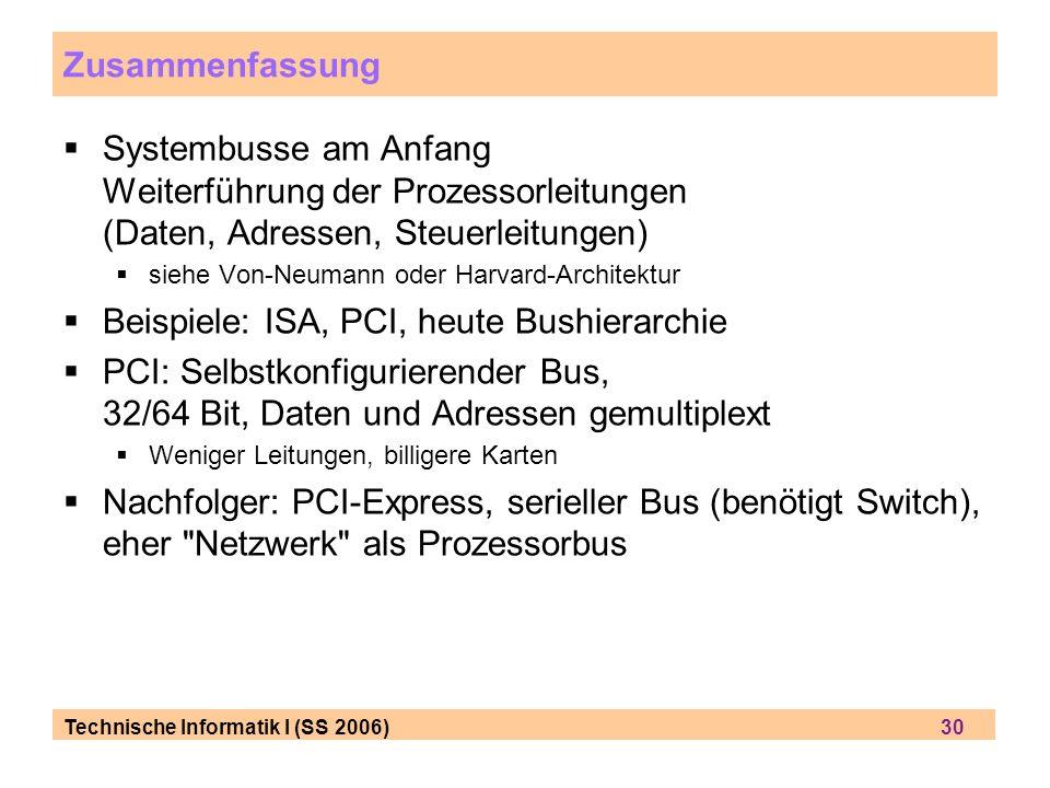 Technische Informatik I (SS 2006) 30 Zusammenfassung Systembusse am Anfang Weiterführung der Prozessorleitungen (Daten, Adressen, Steuerleitungen) siehe Von-Neumann oder Harvard-Architektur Beispiele: ISA, PCI, heute Bushierarchie PCI: Selbstkonfigurierender Bus, 32/64 Bit, Daten und Adressen gemultiplext Weniger Leitungen, billigere Karten Nachfolger: PCI-Express, serieller Bus (benötigt Switch), eher Netzwerk als Prozessorbus