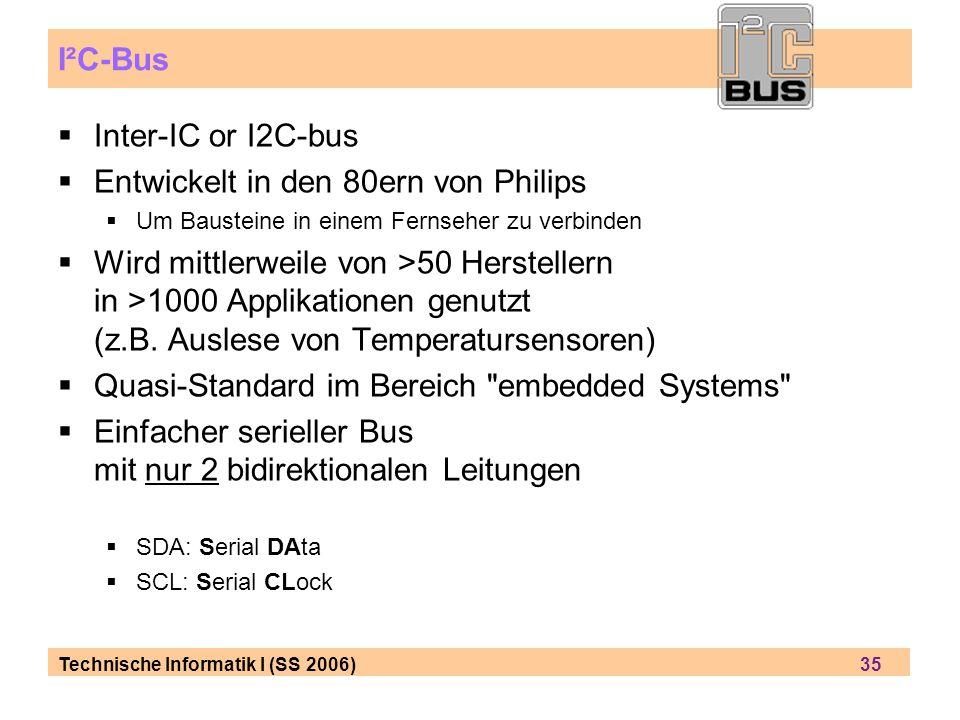 Technische Informatik I (SS 2006) 35 I²C-Bus Inter-IC or I2C-bus Entwickelt in den 80ern von Philips Um Bausteine in einem Fernseher zu verbinden Wird