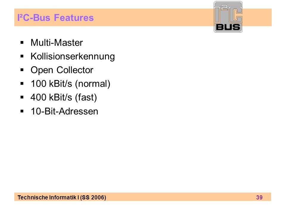 Technische Informatik I (SS 2006) 39 I²C-Bus Features Multi-Master Kollisionserkennung Open Collector 100 kBit/s (normal) 400 kBit/s (fast) 10-Bit-Adr
