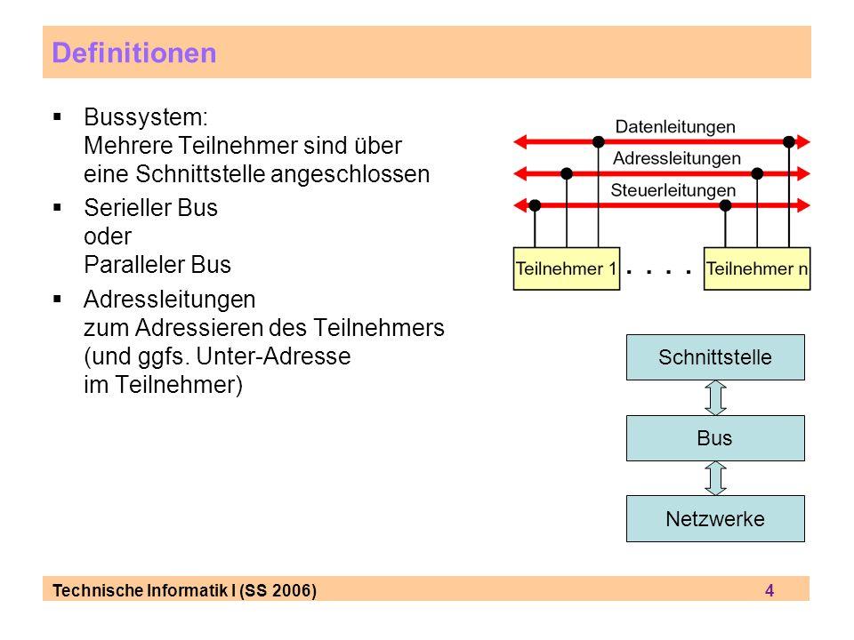Technische Informatik I (SS 2006) 4 Definitionen Bussystem: Mehrere Teilnehmer sind über eine Schnittstelle angeschlossen Serieller Bus oder Paralleler Bus Adressleitungen zum Adressieren des Teilnehmers (und ggfs.