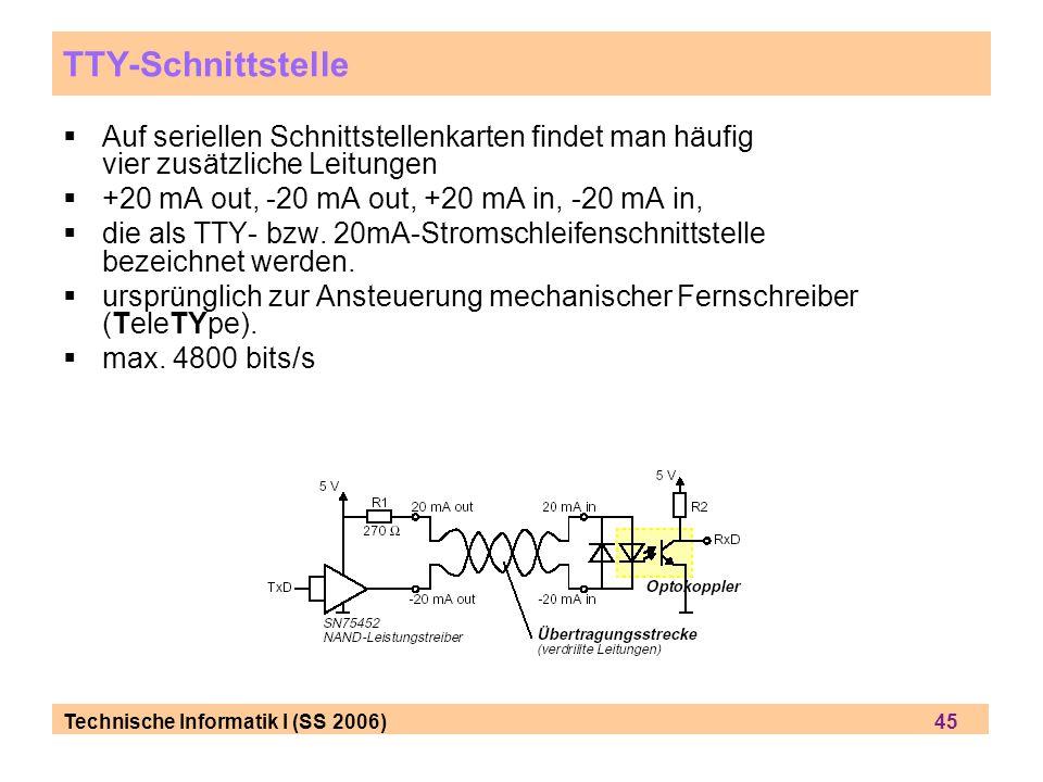 Technische Informatik I (SS 2006) 45 TTY-Schnittstelle Auf seriellen Schnittstellenkarten findet man häufig vier zusätzliche Leitungen +20 mA out, -20
