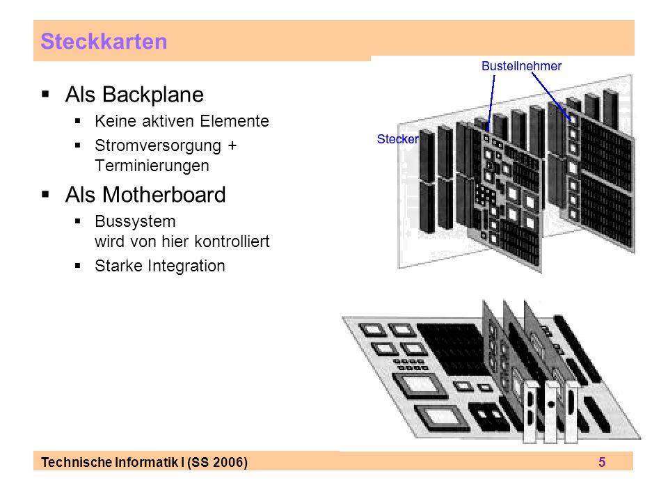 Technische Informatik I (SS 2006) 5 Steckkarten Als Backplane Keine aktiven Elemente Stromversorgung + Terminierungen Als Motherboard Bussystem wird von hier kontrolliert Starke Integration