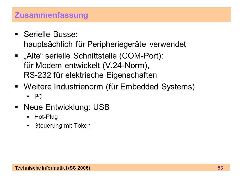 Technische Informatik I (SS 2006) 53 Zusammenfassung Serielle Busse: hauptsächlich für Peripheriegeräte verwendet Alte serielle Schnittstelle (COM-Port): für Modem entwickelt (V.24-Norm), RS-232 für elektrische Eigenschaften Weitere Industrienorm (für Embedded Systems) I²C Neue Entwicklung: USB Hot-Plug Steuerung mit Token