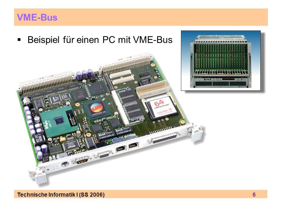 Technische Informatik I (SS 2006) 7 VME Bus Ziel: Datenübertragung zwischen Karten (+ Prozessoren auf den Karten) Bsp: Adressierung eines Prozessors auf Einschub-Karte Bridge-Chip, hier: SCV64 von Tundra
