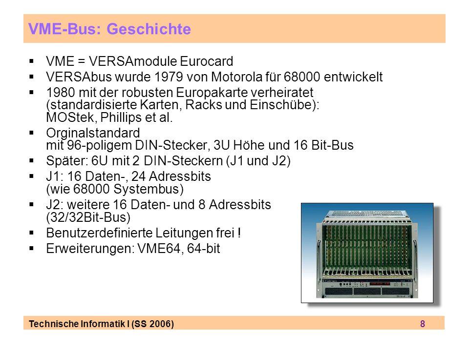 Technische Informatik I (SS 2006) 8 VME-Bus: Geschichte VME = VERSAmodule Eurocard VERSAbus wurde 1979 von Motorola für 68000 entwickelt 1980 mit der