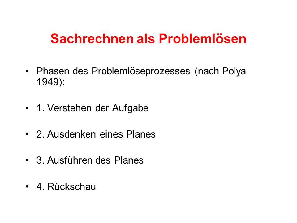 Sachrechnen als Problemlösen Phasen des Problemlöseprozesses (nach Polya 1949): 1. Verstehen der Aufgabe 2. Ausdenken eines Planes 3. Ausführen des Pl