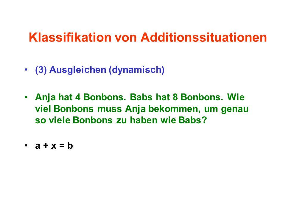 Klassifikation von Additionssituationen (3) Ausgleichen (dynamisch) Anja hat 4 Bonbons. Babs hat 8 Bonbons. Wie viel Bonbons muss Anja bekommen, um ge