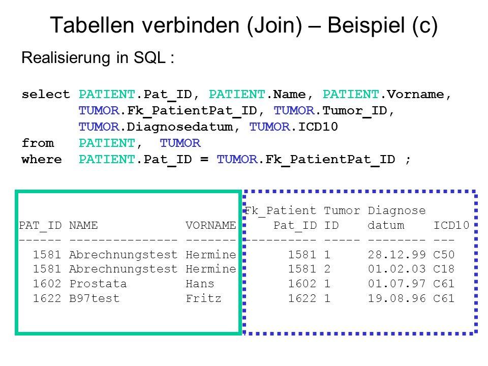 Tabellen verbinden (Join) – Beispiel (c) Realisierung in SQL : select PATIENT.Pat_ID, PATIENT.Name, PATIENT.Vorname, TUMOR.Fk_PatientPat_ID, TUMOR.Tum