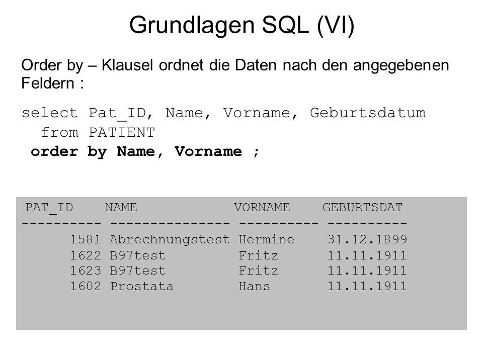 Grundlagen SQL (VI) PAT_ID NAME VORNAME GEBURTSDAT ---------- --------------- ---------- ---------- 1581 Abrechnungstest Hermine 31.12.1899 1622 B97te