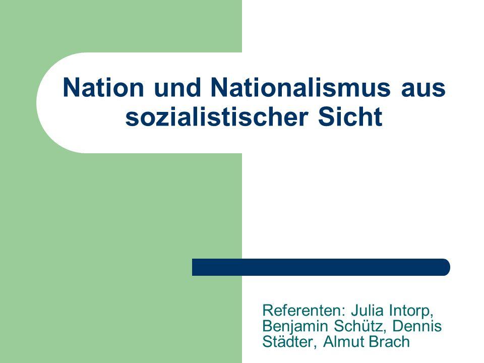 Nation und Nationalismus aus sozialistischer Sicht Referenten: Julia Intorp, Benjamin Schütz, Dennis Städter, Almut Brach
