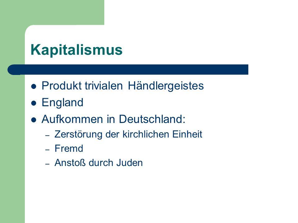 Kapitalismus Produkt trivialen Händlergeistes England Aufkommen in Deutschland: – Zerstörung der kirchlichen Einheit – Fremd – Anstoß durch Juden