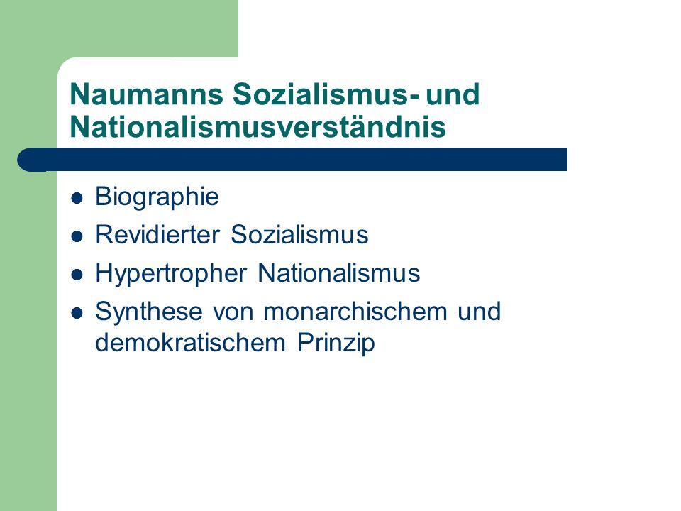 Naumanns Sozialismus- und Nationalismusverständnis Biographie Revidierter Sozialismus Hypertropher Nationalismus Synthese von monarchischem und demokratischem Prinzip