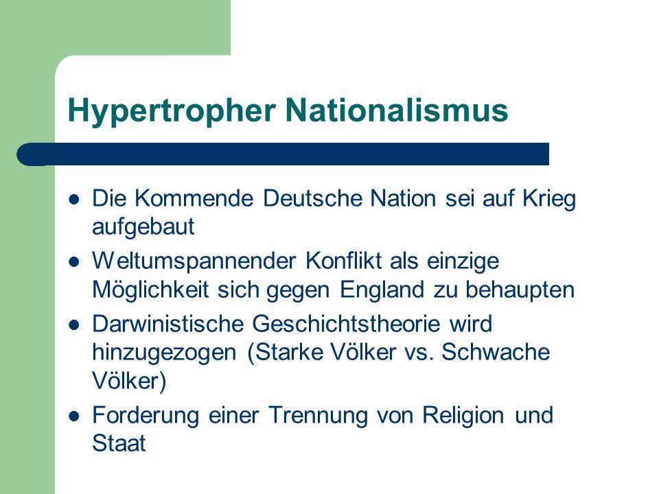 Die Kommende Deutsche Nation sei auf Krieg aufgebaut Weltumspannender Konflikt als einzige Möglichkeit sich gegen England zu behaupten Darwinistische Geschichtstheorie wird hinzugezogen (Starke Völker vs.