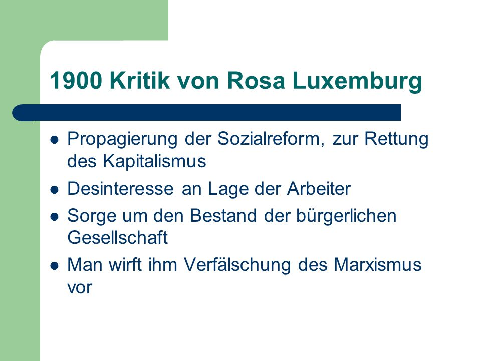 1900 Kritik von Rosa Luxemburg Propagierung der Sozialreform, zur Rettung des Kapitalismus Desinteresse an Lage der Arbeiter Sorge um den Bestand der bürgerlichen Gesellschaft Man wirft ihm Verfälschung des Marxismus vor