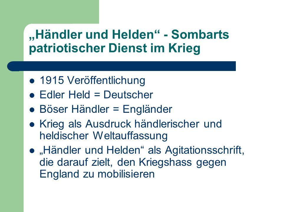 Händler und Helden - Sombarts patriotischer Dienst im Krieg 1915 Veröffentlichung Edler Held = Deutscher Böser Händler = Engländer Krieg als Ausdruck händlerischer und heldischer Weltauffassung Händler und Helden als Agitationsschrift, die darauf zielt, den Kriegshass gegen England zu mobilisieren