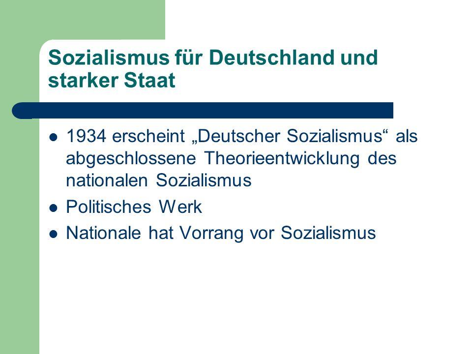 Sozialismus für Deutschland und starker Staat 1934 erscheint Deutscher Sozialismus als abgeschlossene Theorieentwicklung des nationalen Sozialismus Politisches Werk Nationale hat Vorrang vor Sozialismus