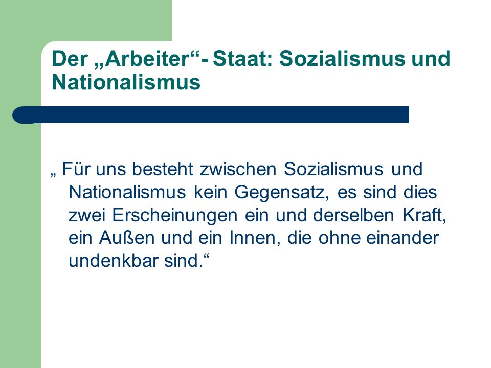 Der Arbeiter- Staat: Sozialismus und Nationalismus Für uns besteht zwischen Sozialismus und Nationalismus kein Gegensatz, es sind dies zwei Erscheinungen ein und derselben Kraft, ein Außen und ein Innen, die ohne einander undenkbar sind.