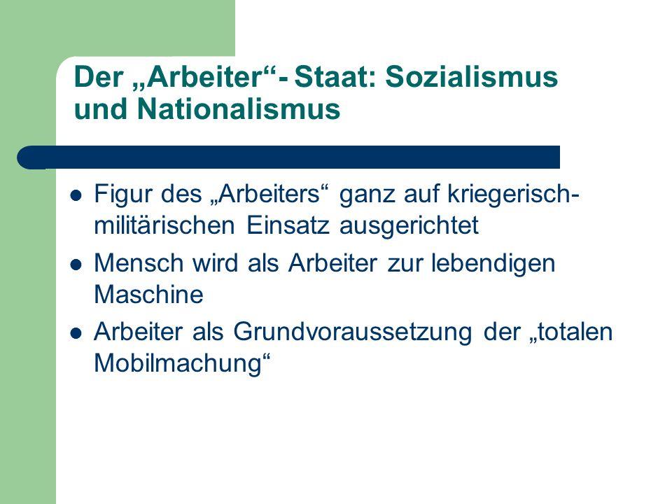 Der Arbeiter- Staat: Sozialismus und Nationalismus Figur des Arbeiters ganz auf kriegerisch- militärischen Einsatz ausgerichtet Mensch wird als Arbeit
