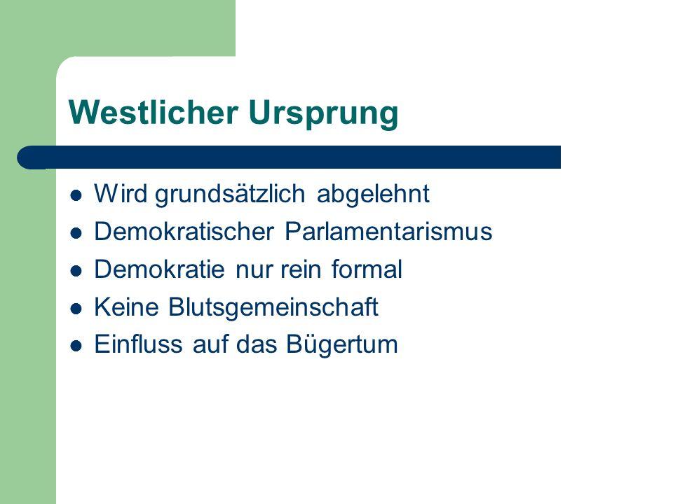 Westlicher Ursprung Wird grundsätzlich abgelehnt Demokratischer Parlamentarismus Demokratie nur rein formal Keine Blutsgemeinschaft Einfluss auf das Bügertum