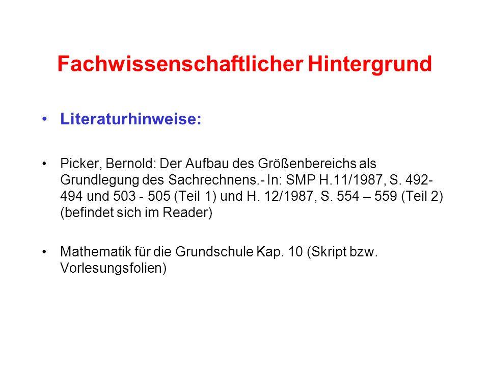 Fachwissenschaftlicher Hintergrund Literaturhinweise: Picker, Bernold: Der Aufbau des Größenbereichs als Grundlegung des Sachrechnens.- In: SMP H.11/1
