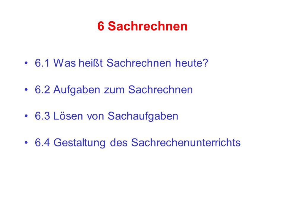 6 Sachrechnen 6.1 Was heißt Sachrechnen heute? 6.2 Aufgaben zum Sachrechnen 6.3 Lösen von Sachaufgaben 6.4 Gestaltung des Sachrechenunterrichts