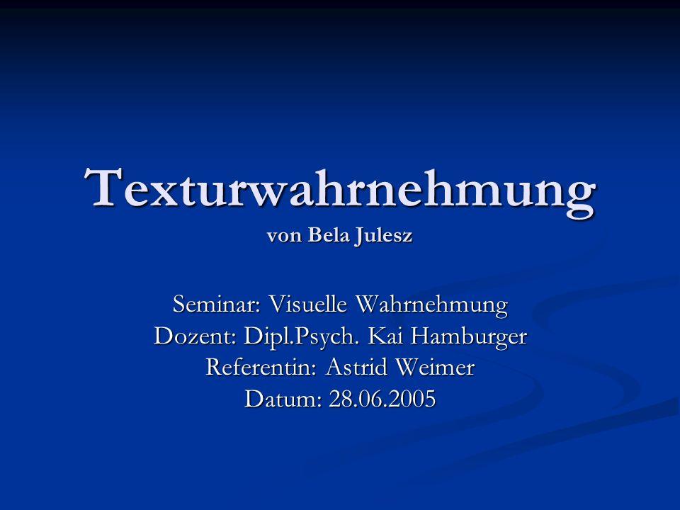 Texturwahrnehmung von Bela Julesz Seminar: Visuelle Wahrnehmung Dozent: Dipl.Psych. Kai Hamburger Referentin: Astrid Weimer Datum: 28.06.2005