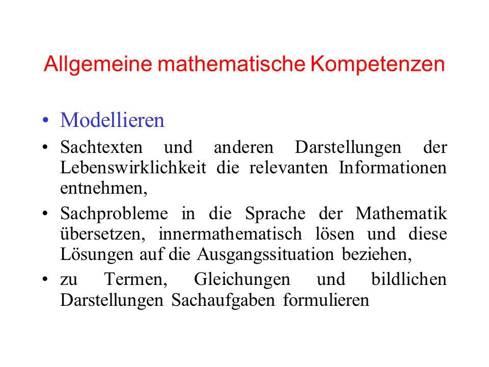 Allgemeine mathematische Kompetenzen Modellieren Sachtexten und anderen Darstellungen der Lebenswirklichkeit die relevanten Informationen entnehmen, Sachprobleme in die Sprache der Mathematik übersetzen, innermathematisch lösen und diese Lösungen auf die Ausgangssituation beziehen, zu Termen, Gleichungen und bildlichen Darstellungen Sachaufgaben formulieren