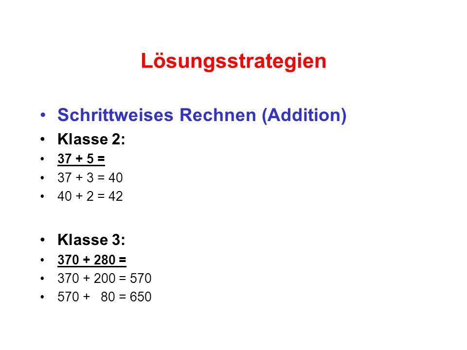 Lösungsstrategien Schrittweises Rechnen (Addition) Klasse 2: 37 + 5 = 37 + 3 = 40 40 + 2 = 42 Klasse 3: 370 + 280 = 370 + 200 = 570 570 + 80 = 650