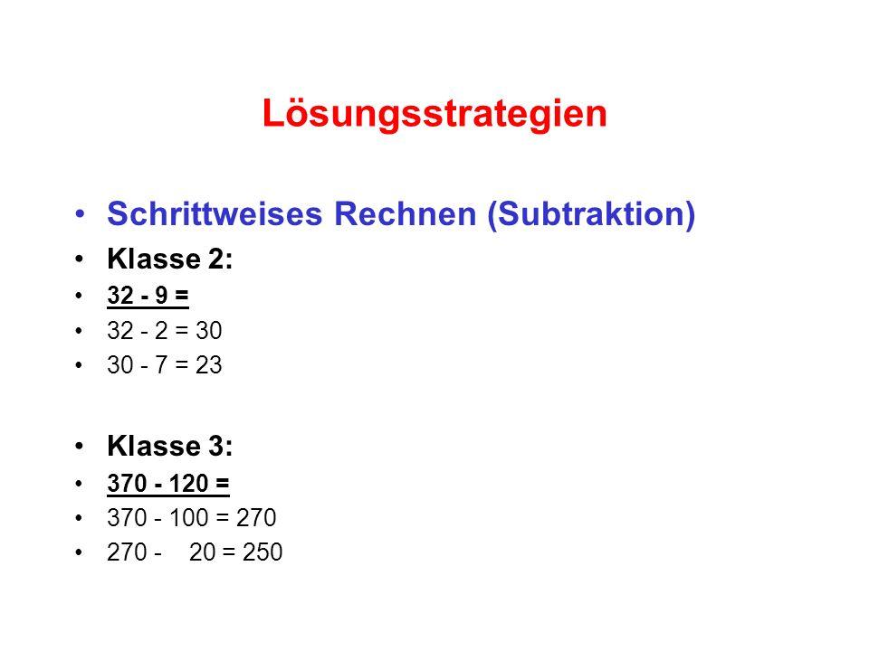 Lösungsstrategien Schrittweises Rechnen (Subtraktion) Klasse 2: 32 - 9 = 32 - 2 = 30 30 - 7 = 23 Klasse 3: 370 - 120 = 370 - 100 = 270 270 - 20 = 250