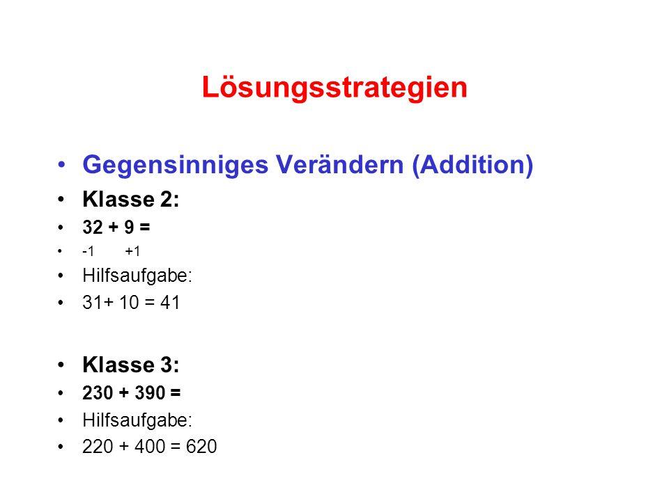 Lösungsstrategien Gegensinniges Verändern (Addition) Klasse 2: 32 + 9 = -1 +1 Hilfsaufgabe: 31+ 10 = 41 Klasse 3: 230 + 390 = Hilfsaufgabe: 220 + 400