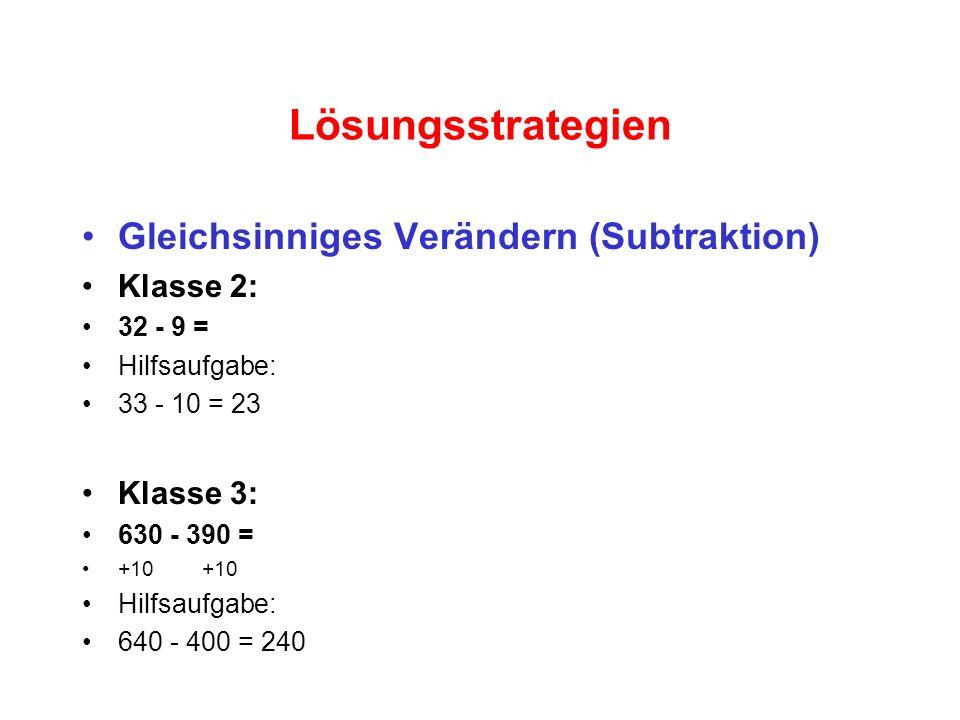 Lösungsstrategien Gleichsinniges Verändern (Subtraktion) Klasse 2: 32 - 9 = Hilfsaufgabe: 33 - 10 = 23 Klasse 3: 630 - 390 = +10 Hilfsaufgabe: 640 - 4