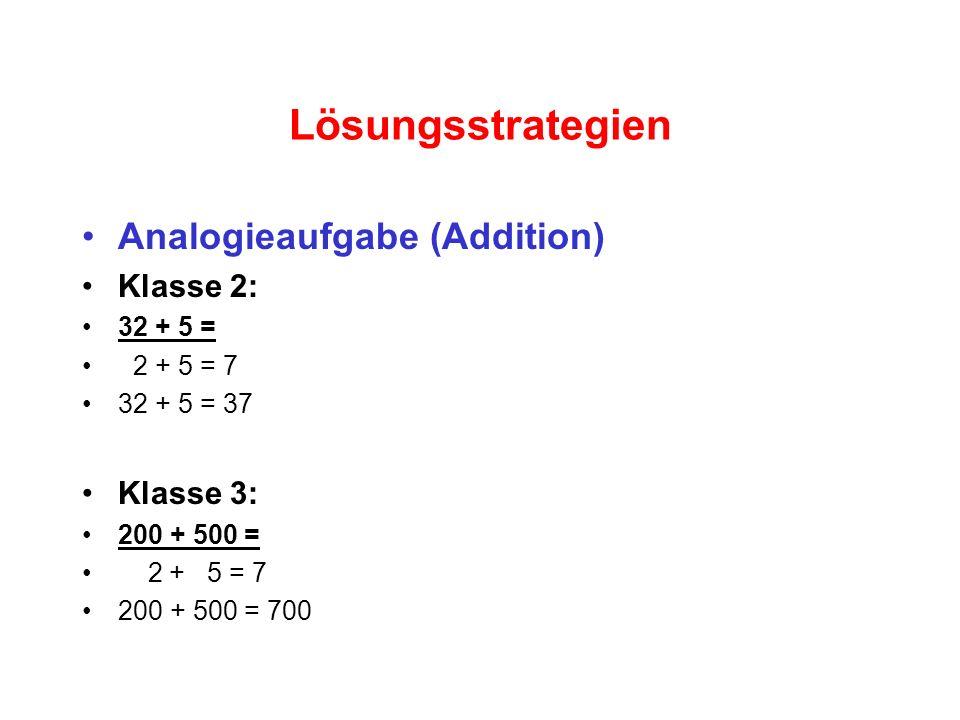 Lösungsstrategien Analogieaufgabe (Addition) Klasse 2: 32 + 5 = 2 + 5 = 7 32 + 5 = 37 Klasse 3: 200 + 500 = 2 + 5 = 7 200 + 500 = 700