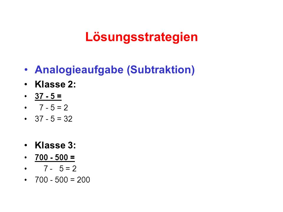 Lösungsstrategien Analogieaufgabe (Subtraktion) Klasse 2: 37 - 5 = 7 - 5 = 2 37 - 5 = 32 Klasse 3: 700 - 500 = 7 - 5 = 2 700 - 500 = 200