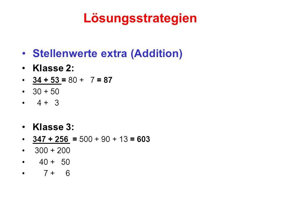 Lösungsstrategien Stellenwerte extra (Addition) Klasse 2: 34 + 53 = 80 + 7 = 87 30 + 50 4 + 3 Klasse 3: 347 + 256 = 500 + 90 + 13 = 603 300 + 200 40 +