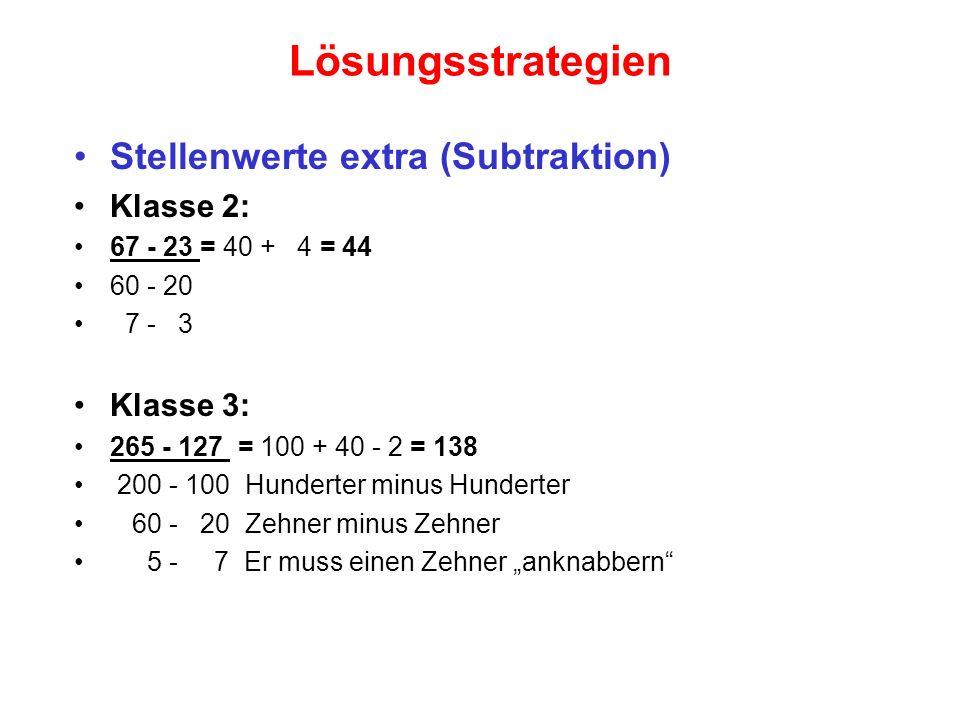 Lösungsstrategien Stellenwerte extra (Subtraktion) Klasse 2: 67 - 23 = 40 + 4 = 44 60 - 20 7 - 3 Klasse 3: 265 - 127 = 100 + 40 - 2 = 138 200 - 100 Hu