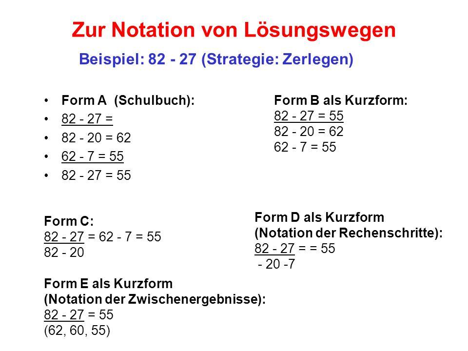 Zur Notation von Lösungswegen Form B als Kurzform: 82 - 27 = 55 82 - 20 = 62 62 - 7 = 55 Form A (Schulbuch): 82 - 27 = 82 - 20 = 62 62 - 7 = 55 82 - 2