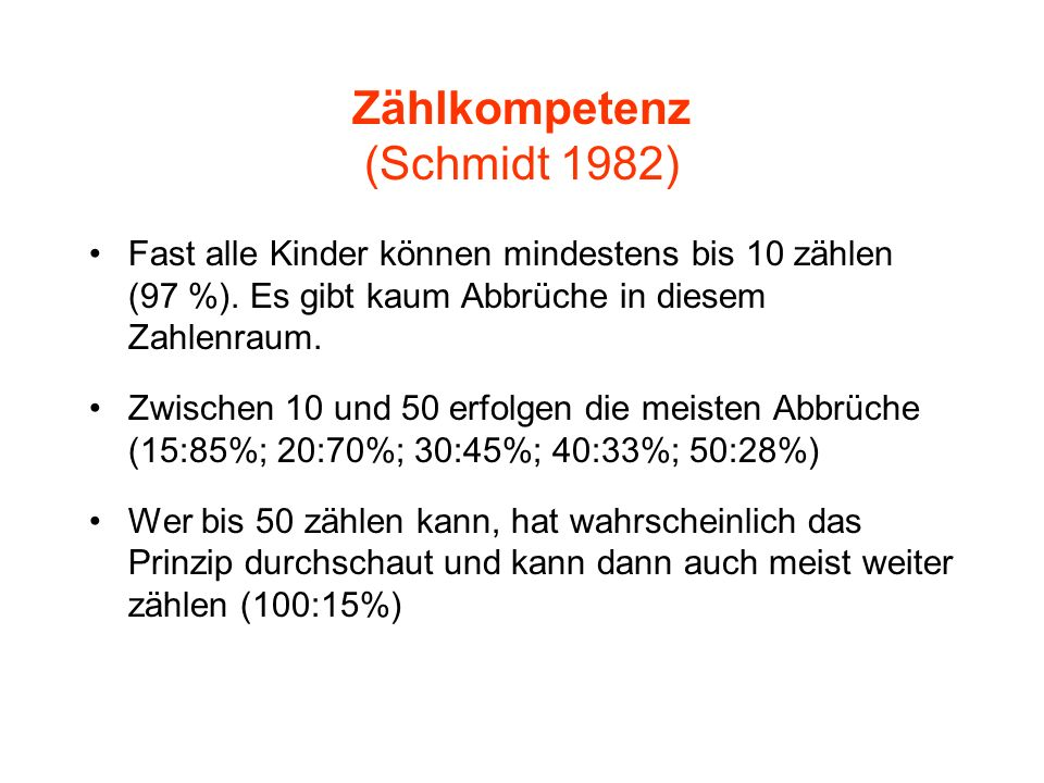 Zählkompetenz (Schmidt 1982) Fast alle Kinder können mindestens bis 10 zählen (97 %). Es gibt kaum Abbrüche in diesem Zahlenraum. Zwischen 10 und 50 e