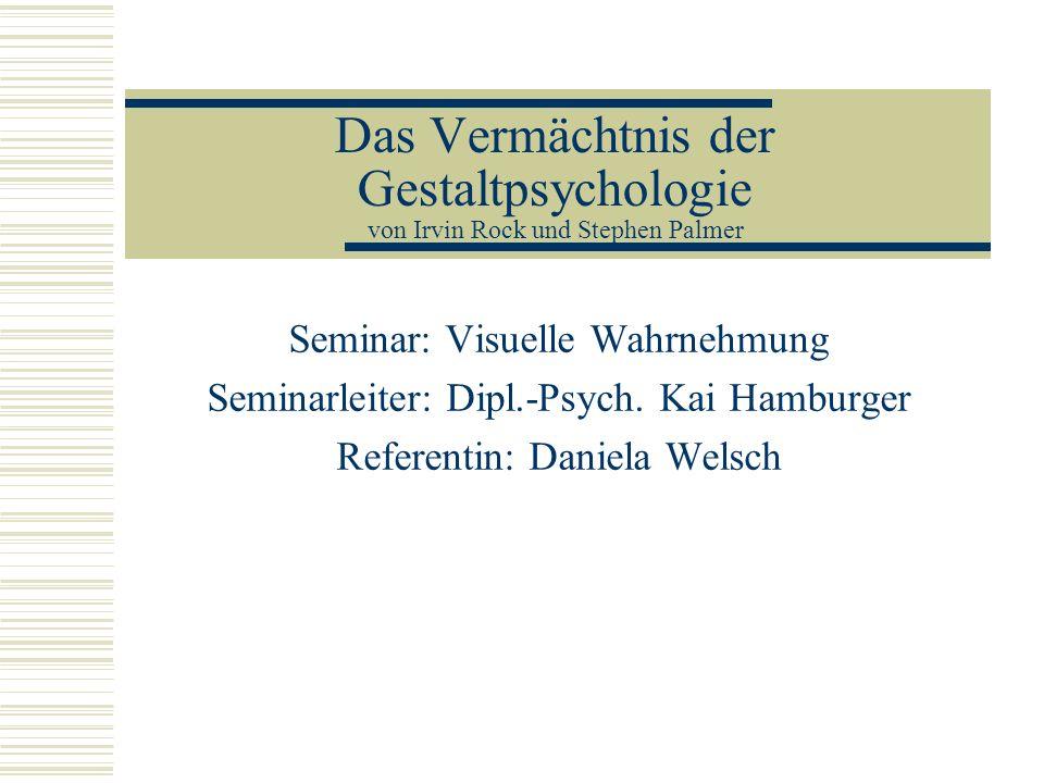 Das Vermächtnis der Gestaltpsychologie von Irvin Rock und Stephen Palmer Seminar: Visuelle Wahrnehmung Seminarleiter: Dipl.-Psych. Kai Hamburger Refer