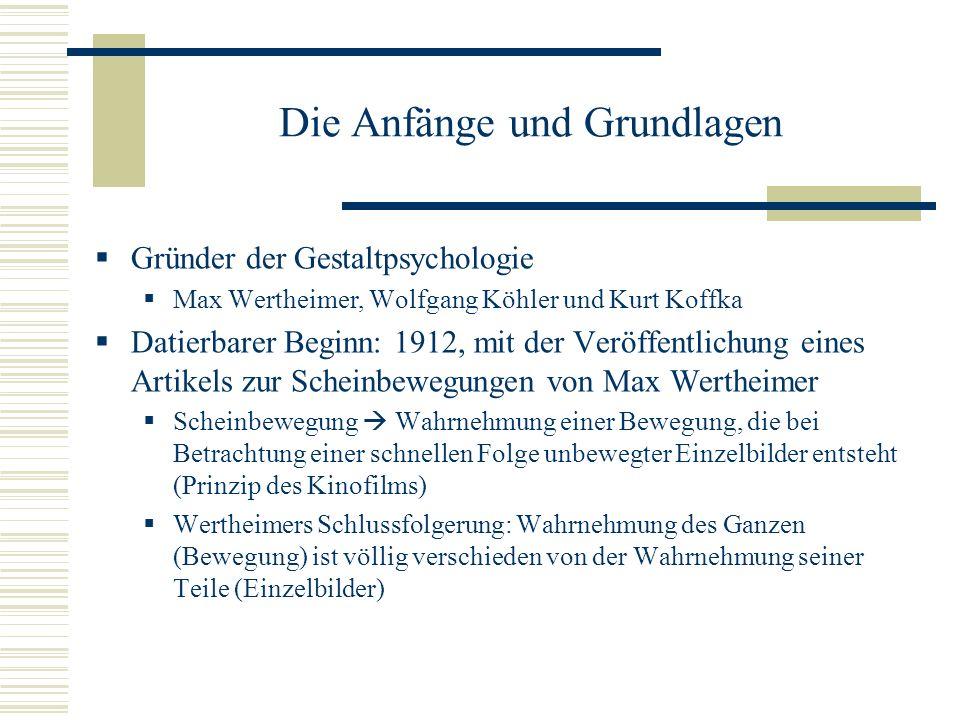 Die Anfänge und Grundlagen Gründer der Gestaltpsychologie Max Wertheimer, Wolfgang Köhler und Kurt Koffka Datierbarer Beginn: 1912, mit der Veröffentl