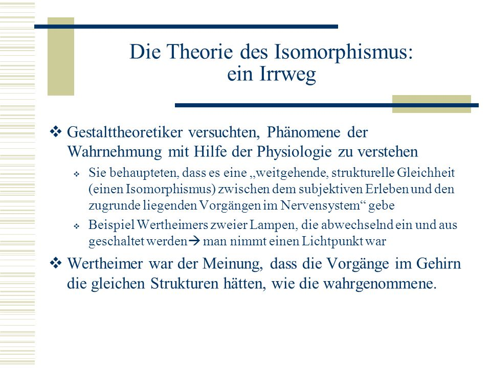 Die Theorie des Isomorphismus: ein Irrweg Gestalttheoretiker sahen die Vorgänge im Gehirn als das Fliessen von Strom, der nicht an Nervenfasern gebunden sei.