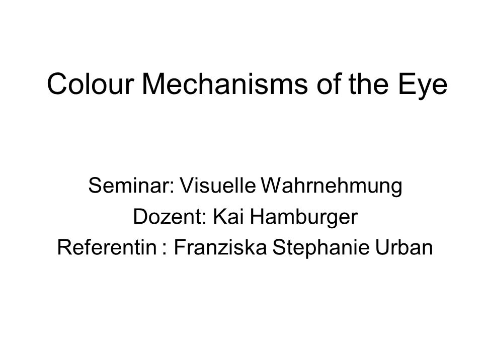 Colour Mechanisms of the Eye Seminar: Visuelle Wahrnehmung Dozent: Kai Hamburger Referentin : Franziska Stephanie Urban