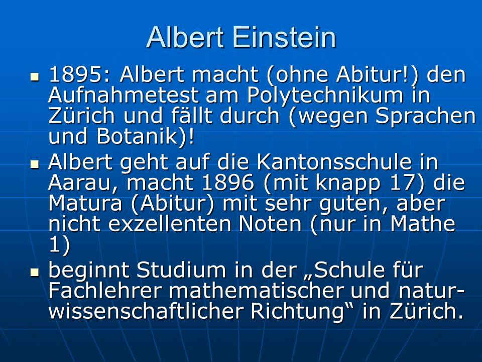 Albert Einstein 1895: Albert macht (ohne Abitur!) den Aufnahmetest am Polytechnikum in Zürich und fällt durch (wegen Sprachen und Botanik)! 1895: Albe