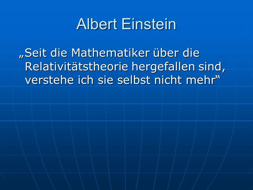 Albert Einstein Seit die Mathematiker über die Relativitätstheorie hergefallen sind, verstehe ich sie selbst nicht mehr Seit die Mathematiker über die