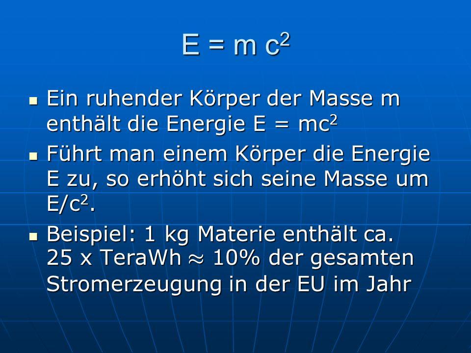 E = m c 2 Ein ruhender Körper der Masse m enthält die Energie E = mc 2 Ein ruhender Körper der Masse m enthält die Energie E = mc 2 Führt man einem Kö