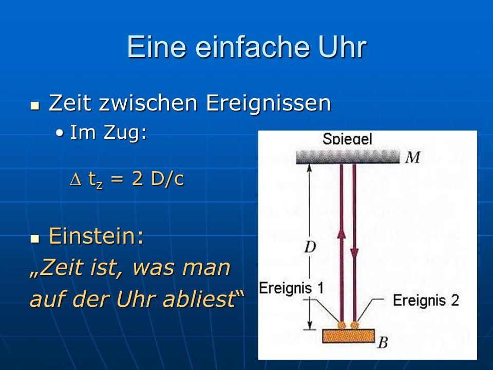 Eine einfache Uhr Zeit zwischen Ereignissen Zeit zwischen Ereignissen Im Zug: t z = 2 D/cIm Zug: t z = 2 D/c Einstein: Einstein: Zeit ist, was manZeit