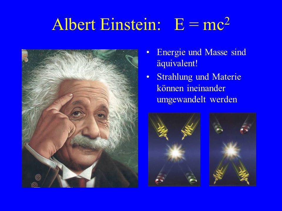 Albert Einstein: E = mc 2 Energie und Masse sind äquivalent! Strahlung und Materie können ineinander umgewandelt werden