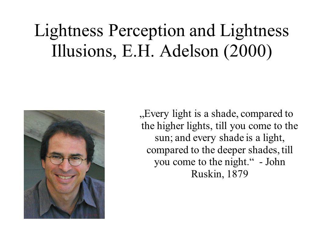 Lighntess Perception and Lightness Illusions: Das Problem der Helligkeitskonstanz L(x,y) = E(x,y) * R(x,y) L = Leuchtdichte E = Beleuchtungsstärke R = Reflexionsgrad Mathematisch unlösbares Problem, doch dem visuellen System gelingt es trotzdem Annahme: Beleuchtungsstärke und Reflexionsgrad keine willkürlich wählbaren Parameter, sondern beschränkt durch die statistischen Eigenschaften unserer Umwelt (Retinex-Modell, Land und McCann)