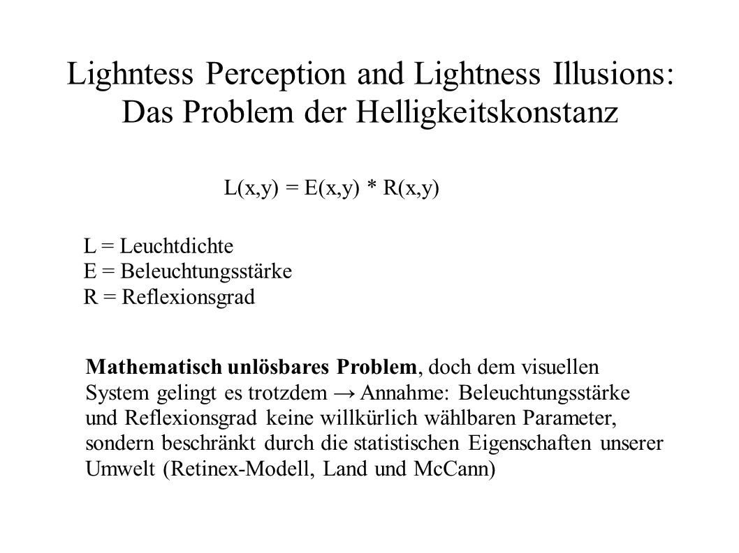 Lighntess Perception and Lightness Illusions: Das Problem der Helligkeitskonstanz L(x,y) = E(x,y) * R(x,y) L = Leuchtdichte E = Beleuchtungsstärke R =